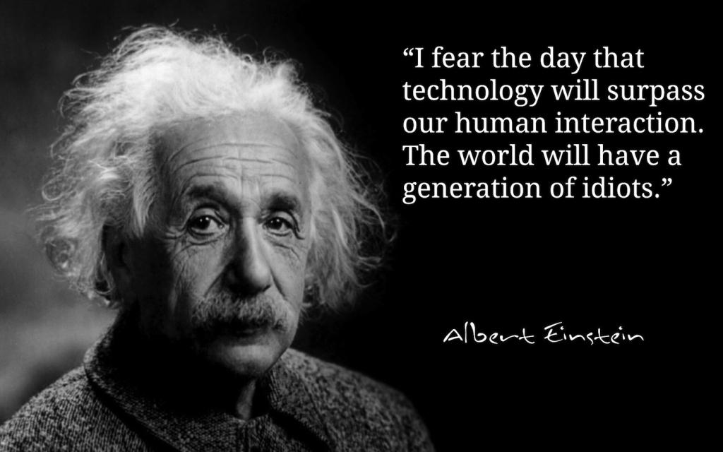 """""""Obávám se dne, kdy technologie předčí lidskou interakci. Svět zaplaví generace idiotů."""""""